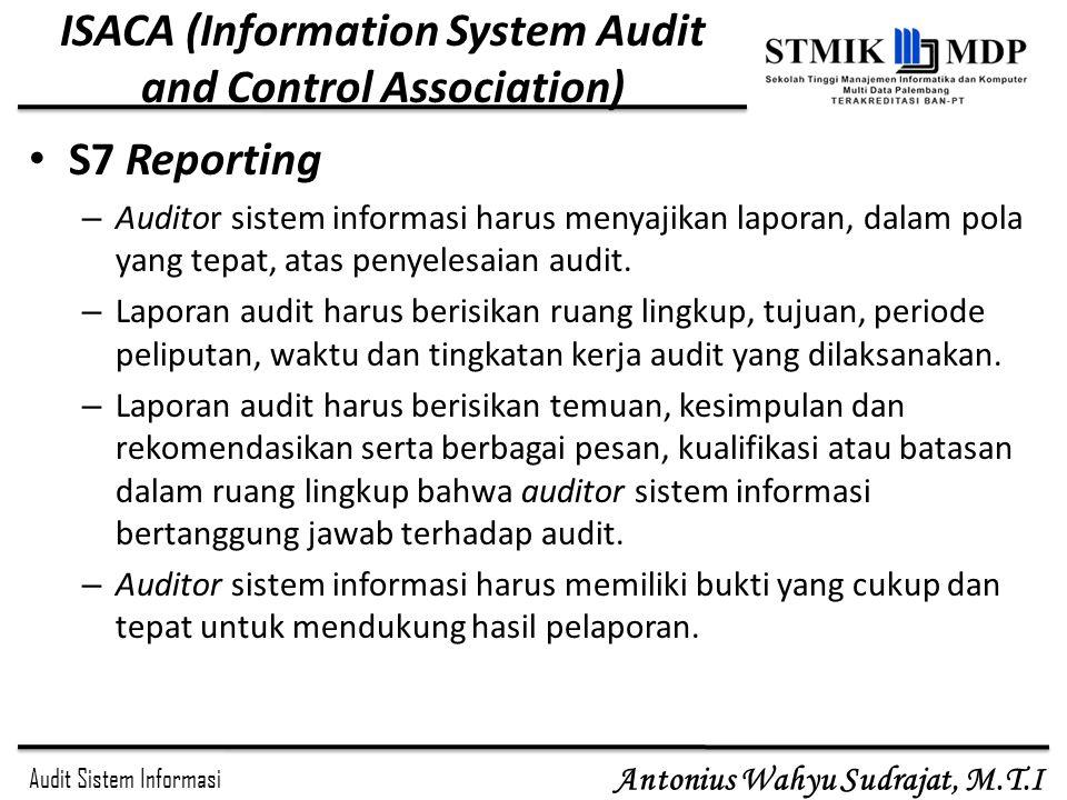 Audit Sistem Informasi Antonius Wahyu Sudrajat, M.T.I ISACA (Information System Audit and Control Association) S7 Reporting – Auditor sistem informasi
