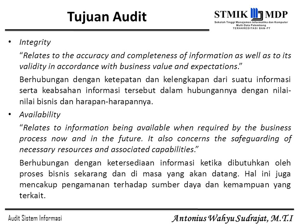 Audit Sistem Informasi Antonius Wahyu Sudrajat, M.T.I ISACA IS Auditing Standards objectives Information system auditors of the minimum level of acceptable performance required to meet the professional responsibilities set out in the Code of Professional Ethics for information systems auditors Management and other interested parties of the profession's expectations concerning the concerning the work of audit practitioners