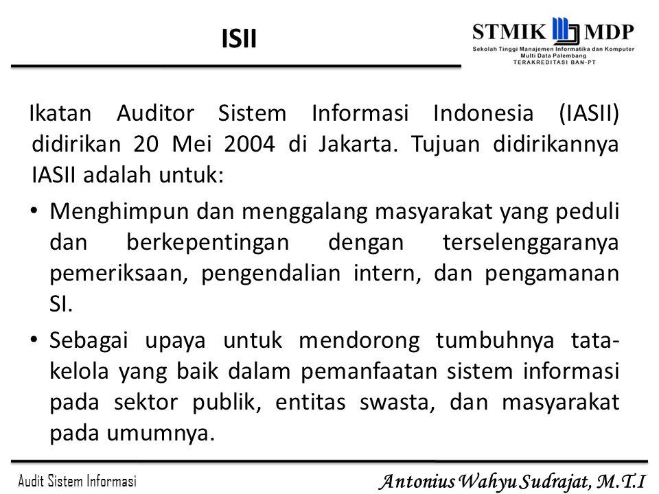 Audit Sistem Informasi Antonius Wahyu Sudrajat, M.T.I ISII Ikatan Auditor Sistem Informasi Indonesia (IASII) didirikan 20 Mei 2004 di Jakarta. Tujuan