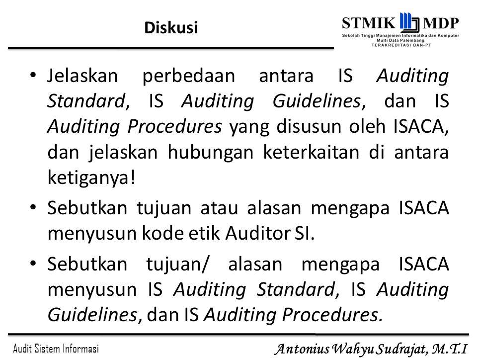 Audit Sistem Informasi Antonius Wahyu Sudrajat, M.T.I Diskusi Jelaskan perbedaan antara IS Auditing Standard, IS Auditing Guidelines, dan IS Auditing