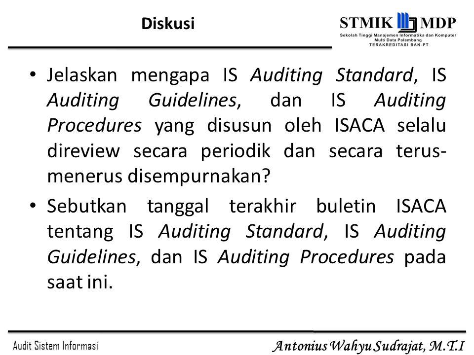 Audit Sistem Informasi Antonius Wahyu Sudrajat, M.T.I Diskusi Jelaskan mengapa IS Auditing Standard, IS Auditing Guidelines, dan IS Auditing Procedure