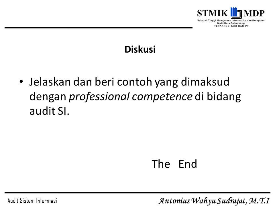 Audit Sistem Informasi Antonius Wahyu Sudrajat, M.T.I Diskusi Jelaskan dan beri contoh yang dimaksud dengan professional competence di bidang audit SI