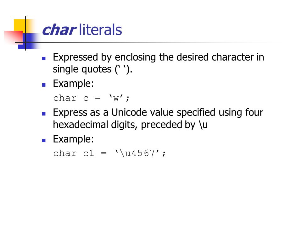 char literals Expressed by enclosing the desired character in single quotes (' ').