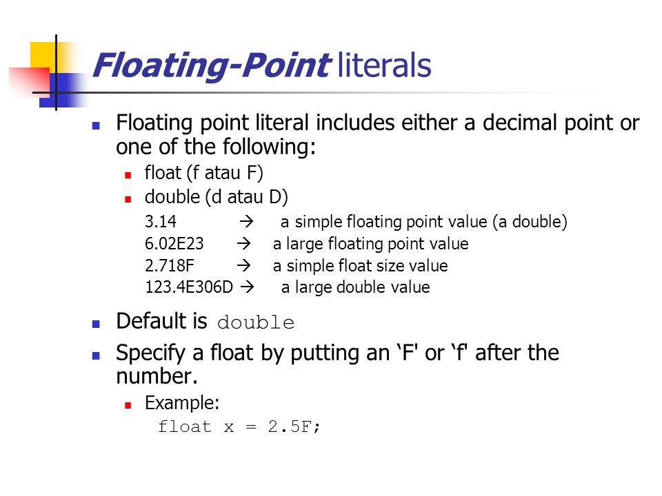 Floating-Point literals Floating point literal includes either a decimal point or one of the following: float (f atau F) double (d atau D) 3.14  a simple floating point value (a double) 6.02E23  a large floating point value 2.718F  a simple float size value 123.4E306D  a large double value Default is double Specify a float by putting an 'F or 'f after the number.
