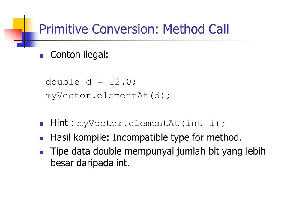 Primitive Conversion: Method Call Contoh ilegal: double d = 12.0; myVector.elementAt(d); Hint : myVector.elementAt(int i); Hasil kompile: Incompatible type for method.