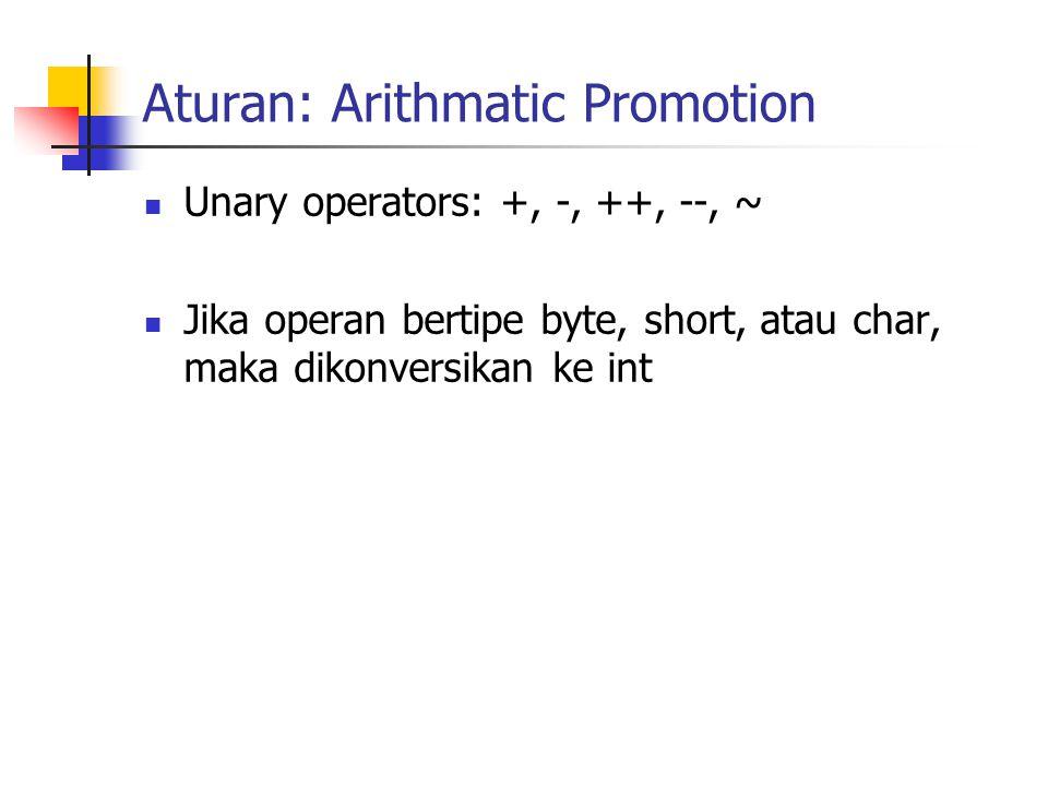 Aturan: Arithmatic Promotion Unary operators: +, -, ++, --, ~ Jika operan bertipe byte, short, atau char, maka dikonversikan ke int