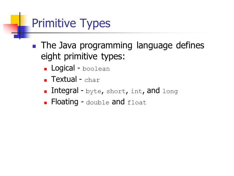 Primitive Types The Java programming language defines eight primitive types: Logical - boolean Textual - char Integral - byte, short, int, and long Floating - double and float