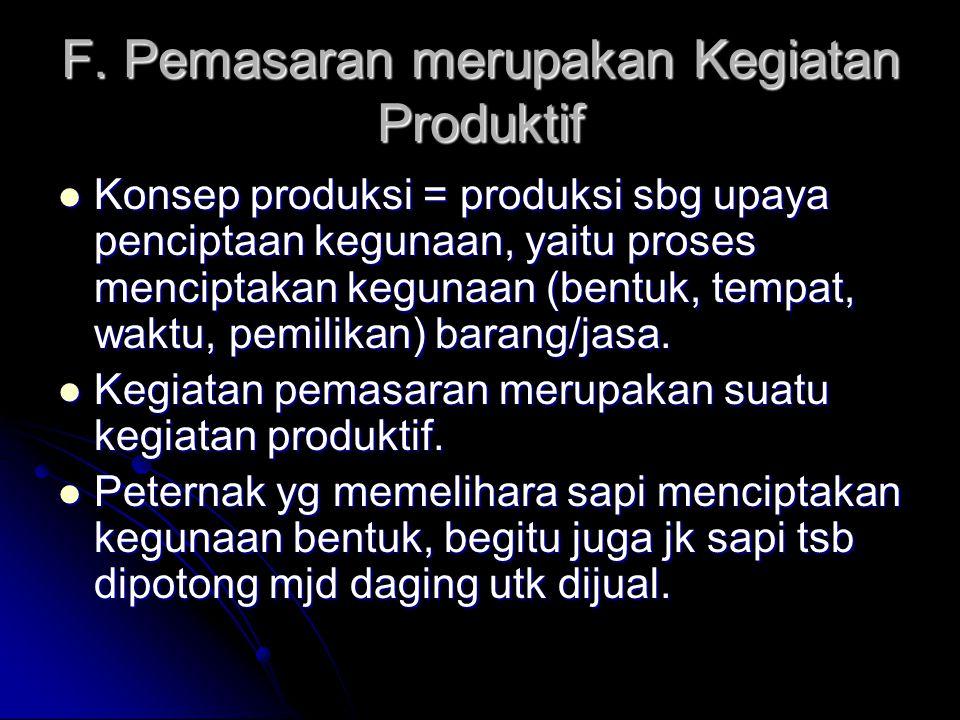 F. Pemasaran merupakan Kegiatan Produktif Konsep produksi = produksi sbg upaya penciptaan kegunaan, yaitu proses menciptakan kegunaan (bentuk, tempat,