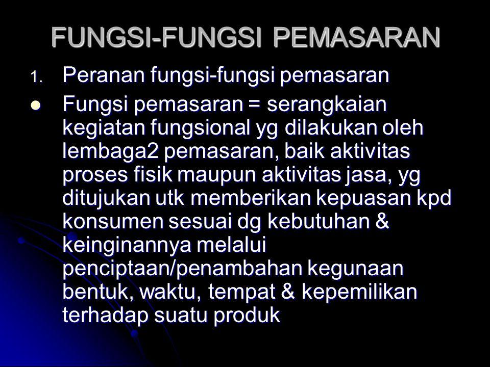 FUNGSI-FUNGSI PEMASARAN 1. Peranan fungsi-fungsi pemasaran Fungsi pemasaran = serangkaian kegiatan fungsional yg dilakukan oleh lembaga2 pemasaran, ba