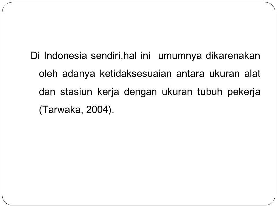 Di Indonesia sendiri,hal ini umumnya dikarenakan oleh adanya ketidaksesuaian antara ukuran alat dan stasiun kerja dengan ukuran tubuh pekerja (Tarwaka