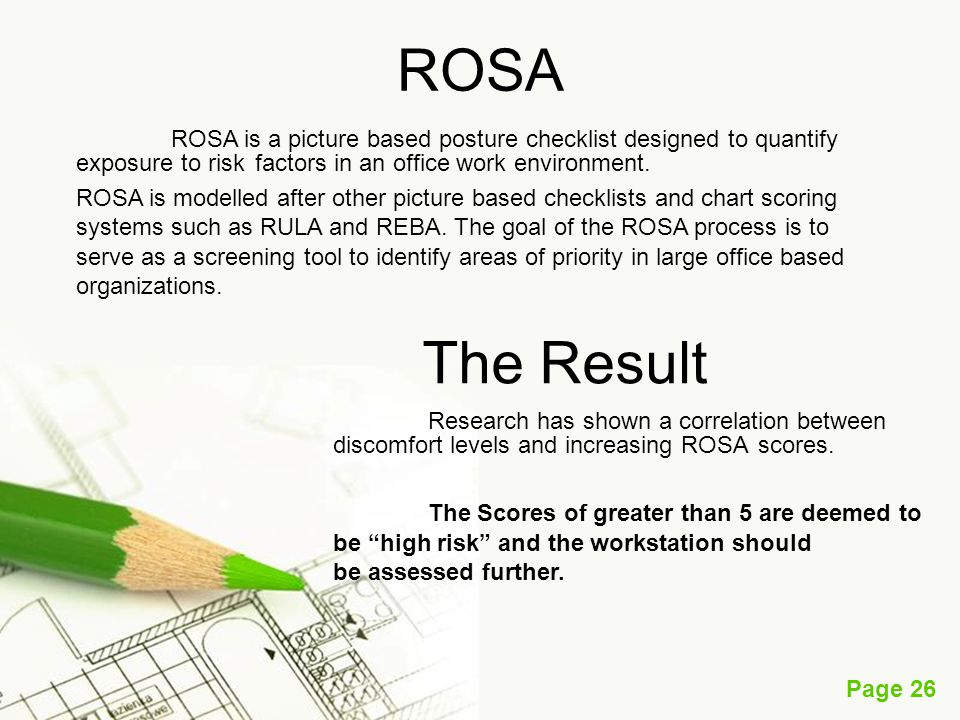 Page 26 ROSA ROSA is a picture based posture checklist designed to quantify exposure to risk factors in an office work environment. ROSA is modelled a