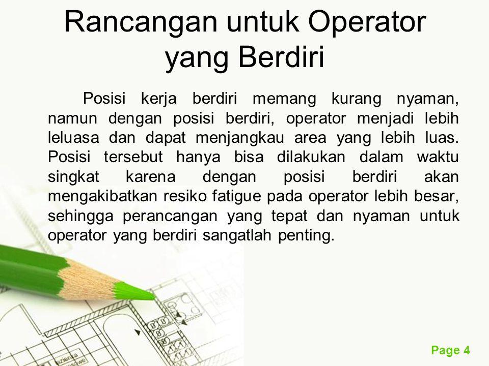 Page 4 Rancangan untuk Operator yang Berdiri Posisi kerja berdiri memang kurang nyaman, namun dengan posisi berdiri, operator menjadi lebih leluasa dan dapat menjangkau area yang lebih luas.