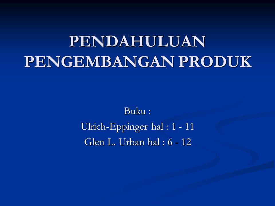 PENDAHULUAN PENGEMBANGAN PRODUK Buku : Ulrich-Eppinger hal : 1 - 11 Glen L. Urban hal : 6 - 12
