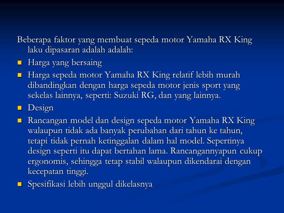 Beberapa faktor yang membuat sepeda motor Yamaha RX King laku dipasaran adalah adalah: Harga yang bersaing Harga yang bersaing Harga sepeda motor Yamaha RX King relatif lebih murah dibandingkan dengan harga sepeda motor jenis sport yang sekelas lainnya, seperti: Suzuki RG, dan yang lainnya.