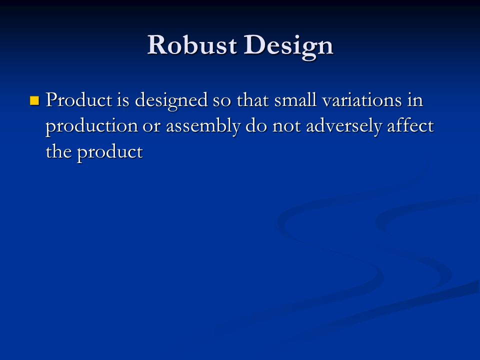 Robust Design Product is designed so that small variations in production or assembly do not adversely affect the product Product is designed so that s