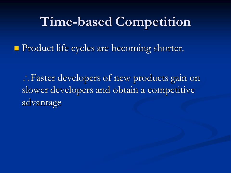 Time-based Competition Product life cycles are becoming shorter. Product life cycles are becoming shorter.  Faster developers of new products gain on