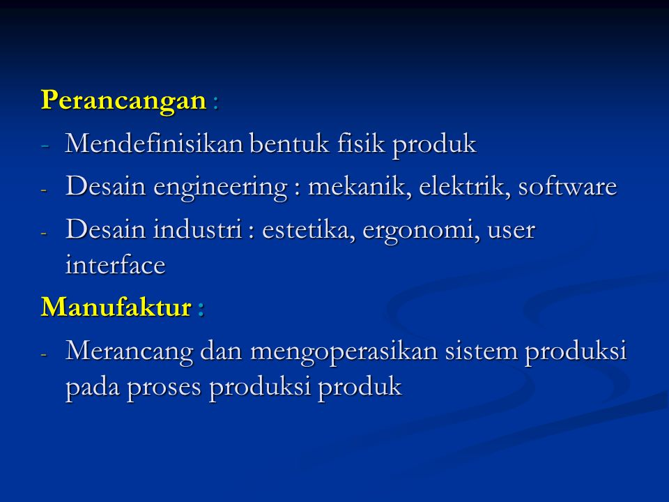 Perancangan : - Mendefinisikan bentuk fisik produk - Desain engineering : mekanik, elektrik, software - Desain industri : estetika, ergonomi, user interface Manufaktur : - Merancang dan mengoperasikan sistem produksi pada proses produksi produk