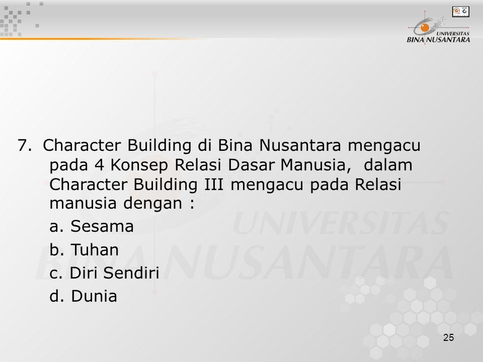 24 6. Character Building di Bina Nusantara mengacu pada 4 Konsep Relasi Dasar Manusia, dalam Character Building II mengacu pada Relasi manusia dengan