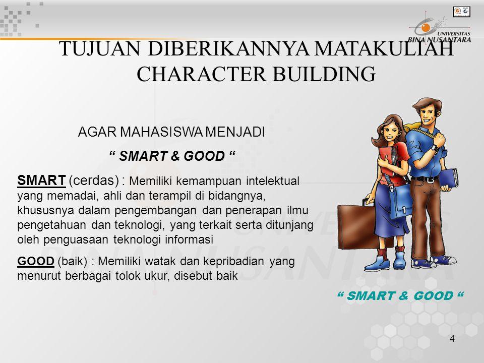 4 TUJUAN DIBERIKANNYA MATAKULIAH CHARACTER BUILDING AGAR MAHASISWA MENJADI SMART & GOOD SMART (cerdas) : Memiliki kemampuan intelektual yang memadai, ahli dan terampil di bidangnya, khususnya dalam pengembangan dan penerapan ilmu pengetahuan dan teknologi, yang terkait serta ditunjang oleh penguasaan teknologi informasi GOOD (baik) : Memiliki watak dan kepribadian yang menurut berbagai tolok ukur, disebut baik SMART & GOOD