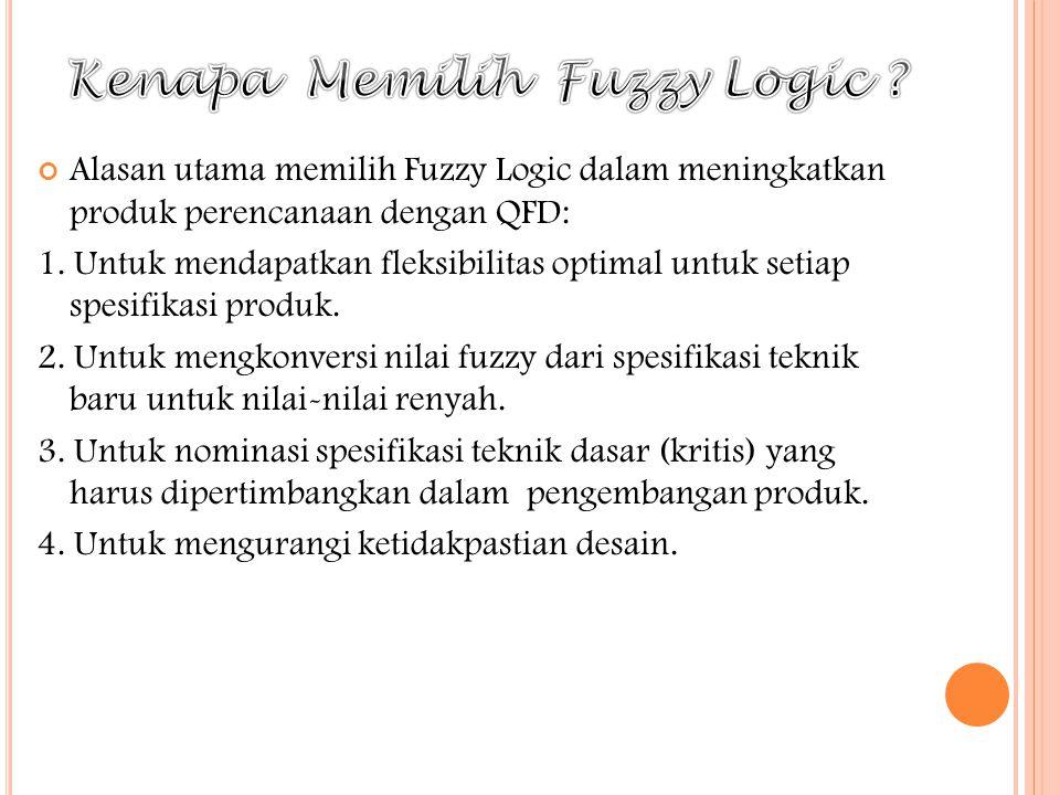 Alasan utama memilih Fuzzy Logic dalam meningkatkan produk perencanaan dengan QFD: 1. Untuk mendapatkan fleksibilitas optimal untuk setiap spesifikasi