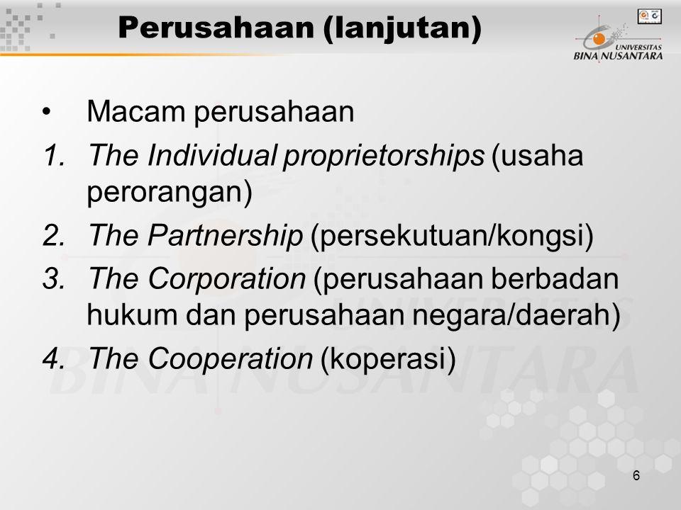 6 Perusahaan (lanjutan) Macam perusahaan 1.The Individual proprietorships (usaha perorangan) 2.The Partnership (persekutuan/kongsi) 3.The Corporation (perusahaan berbadan hukum dan perusahaan negara/daerah) 4.The Cooperation (koperasi)