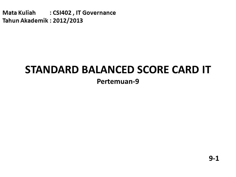 STANDARD BALANCED SCORE CARD IT Pertemuan-9 Mata Kuliah: CSI402, IT Governance Tahun Akademik: 2012/2013 9-1