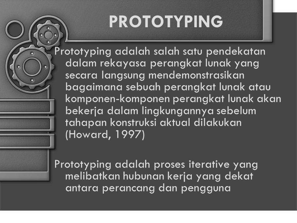 PROTOTYPING Prototyping adalah salah satu pendekatan dalam rekayasa perangkat lunak yang secara langsung mendemonstrasikan bagaimana sebuah perangkat lunak atau komponen-komponen perangkat lunak akan bekerja dalam lingkungannya sebelum tahapan konstruksi aktual dilakukan (Howard, 1997) Prototyping adalah proses iterative yang melibatkan hubunan kerja yang dekat antara perancang dan pengguna