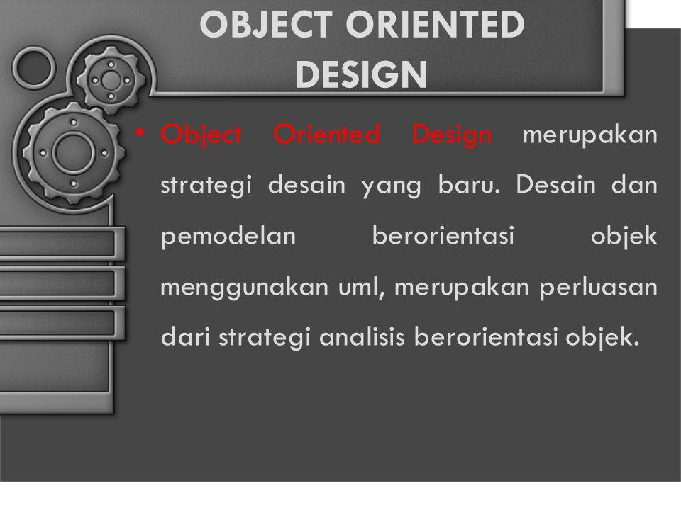 OBJECT ORIENTED DESIGN Object Oriented Design merupakan strategi desain yang baru. Desain dan pemodelan berorientasi objek menggunakan uml, merupakan
