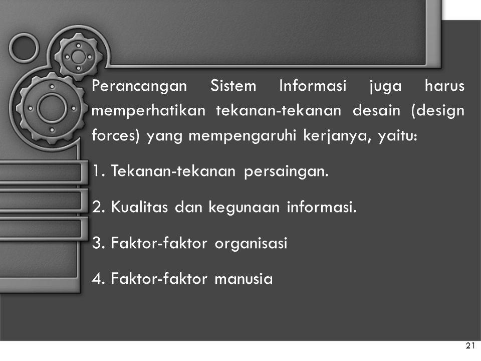 21 Perancangan Sistem Informasi juga harus memperhatikan tekanan-tekanan desain (design forces) yang mempengaruhi kerjanya, yaitu: 1. Tekanan-tekanan