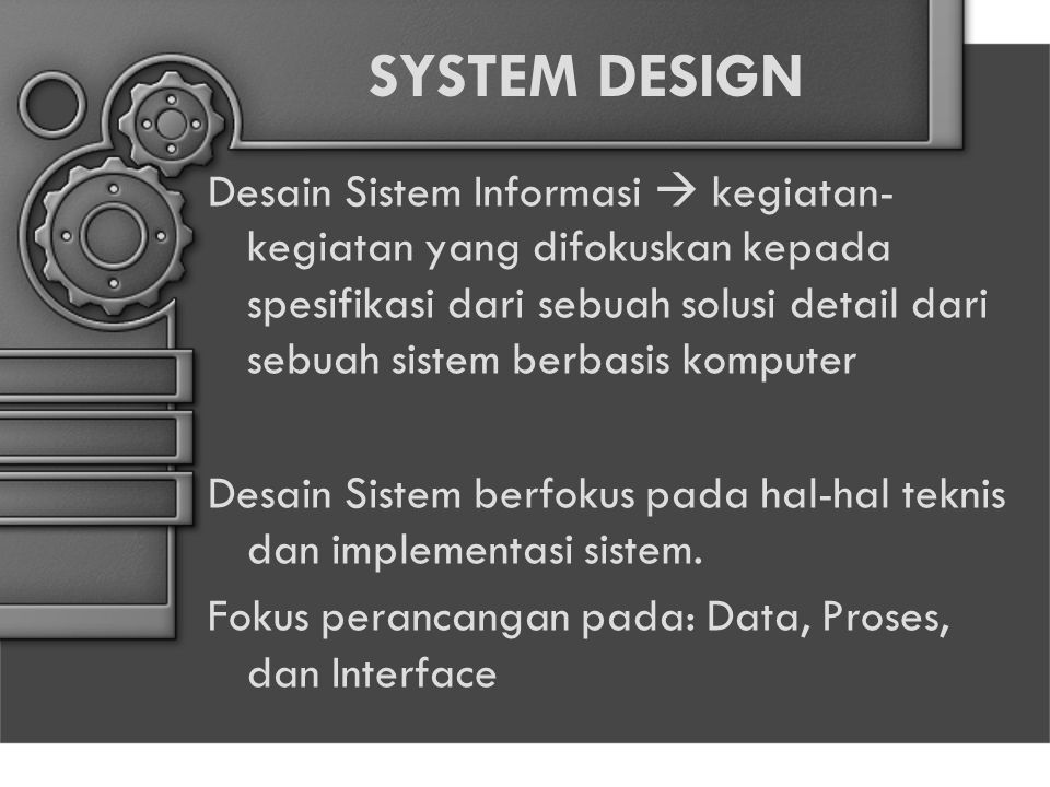 SYSTEM DESIGN Desain Sistem Informasi  kegiatan- kegiatan yang difokuskan kepada spesifikasi dari sebuah solusi detail dari sebuah sistem berbasis komputer Desain Sistem berfokus pada hal-hal teknis dan implementasi sistem.