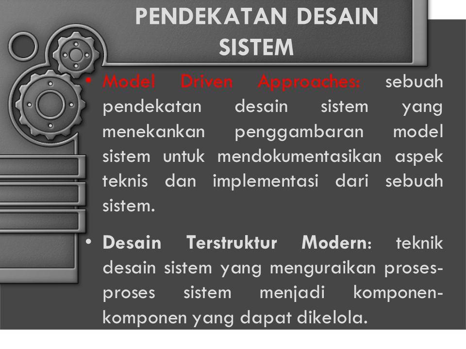 PENDEKATAN DESAIN SISTEM Model Driven Approaches: sebuah pendekatan desain sistem yang menekankan penggambaran model sistem untuk mendokumentasikan aspek teknis dan implementasi dari sebuah sistem.
