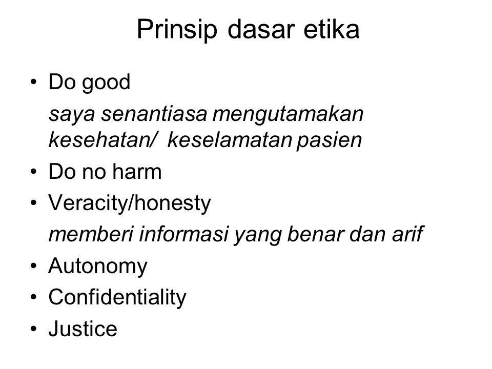 Prinsip dasar etika Do good saya senantiasa mengutamakan kesehatan/ keselamatan pasien Do no harm Veracity/honesty memberi informasi yang benar dan arif Autonomy Confidentiality Justice