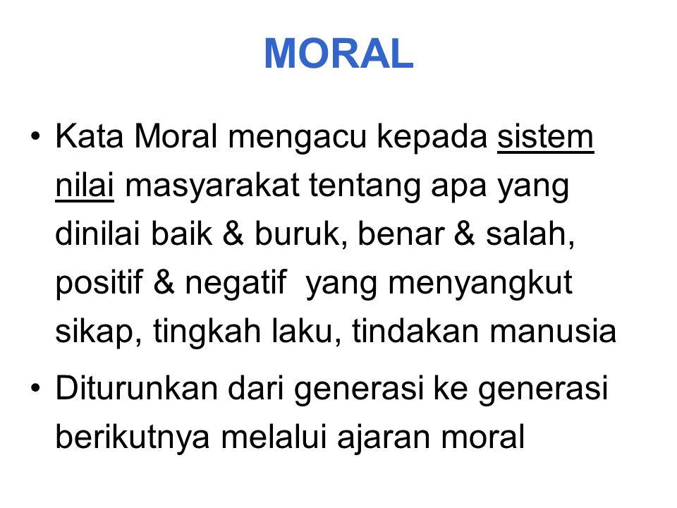 MORAL Kata Moral mengacu kepada sistem nilai masyarakat tentang apa yang dinilai baik & buruk, benar & salah, positif & negatif yang menyangkut sikap, tingkah laku, tindakan manusia Diturunkan dari generasi ke generasi berikutnya melalui ajaran moral