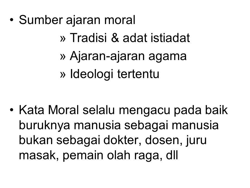 Sumber ajaran moral » Tradisi & adat istiadat » Ajaran-ajaran agama » Ideologi tertentu Kata Moral selalu mengacu pada baik buruknya manusia sebagai manusia bukan sebagai dokter, dosen, juru masak, pemain olah raga, dll