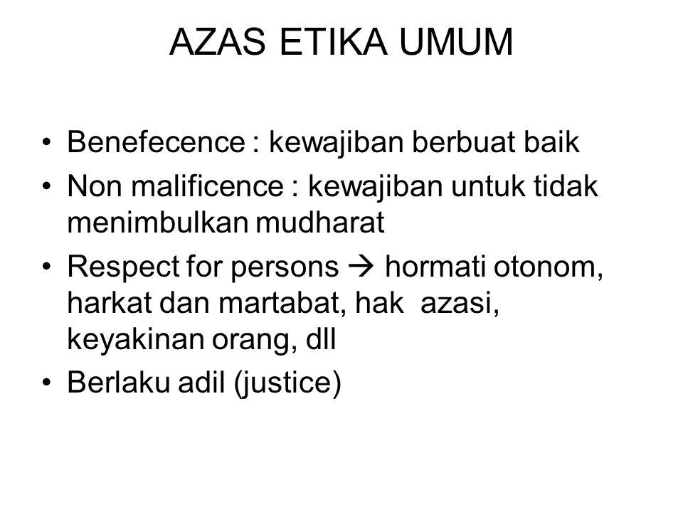 AZAS ETIKA UMUM Benefecence : kewajiban berbuat baik Non malificence : kewajiban untuk tidak menimbulkan mudharat Respect for persons  hormati otonom, harkat dan martabat, hak azasi, keyakinan orang, dll Berlaku adil (justice)