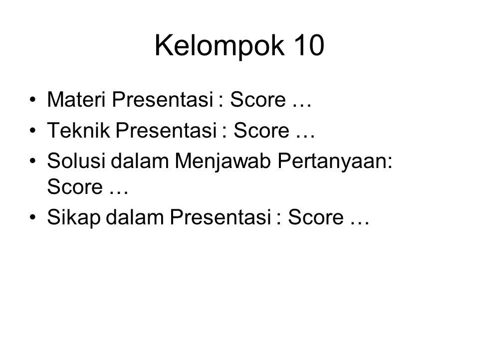 Kelompok 10 Materi Presentasi : Score … Teknik Presentasi : Score … Solusi dalam Menjawab Pertanyaan: Score … Sikap dalam Presentasi : Score …