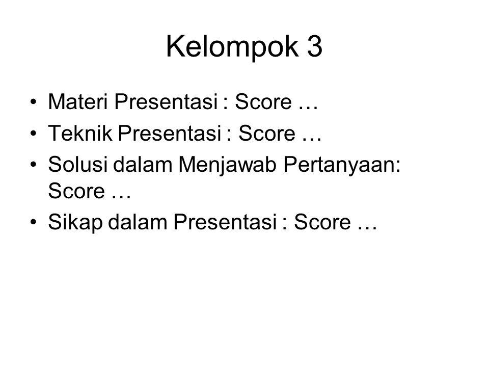 Kelompok 3 Materi Presentasi : Score … Teknik Presentasi : Score … Solusi dalam Menjawab Pertanyaan: Score … Sikap dalam Presentasi : Score …