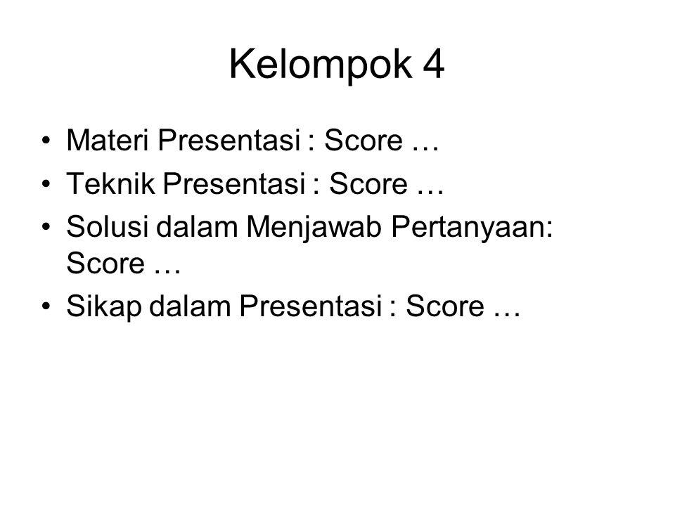 Kelompok 4 Materi Presentasi : Score … Teknik Presentasi : Score … Solusi dalam Menjawab Pertanyaan: Score … Sikap dalam Presentasi : Score …