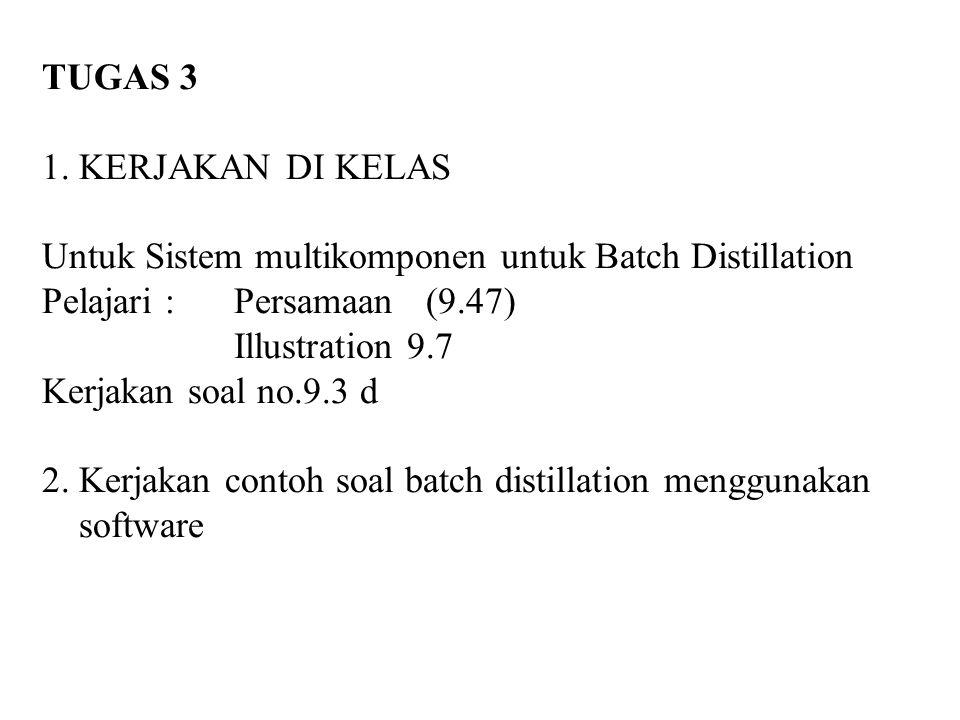 TUGAS 3 1. KERJAKAN DI KELAS Untuk Sistem multikomponen untuk Batch Distillation Pelajari : Persamaan (9.47) Illustration 9.7 Kerjakan soal no.9.3 d 2