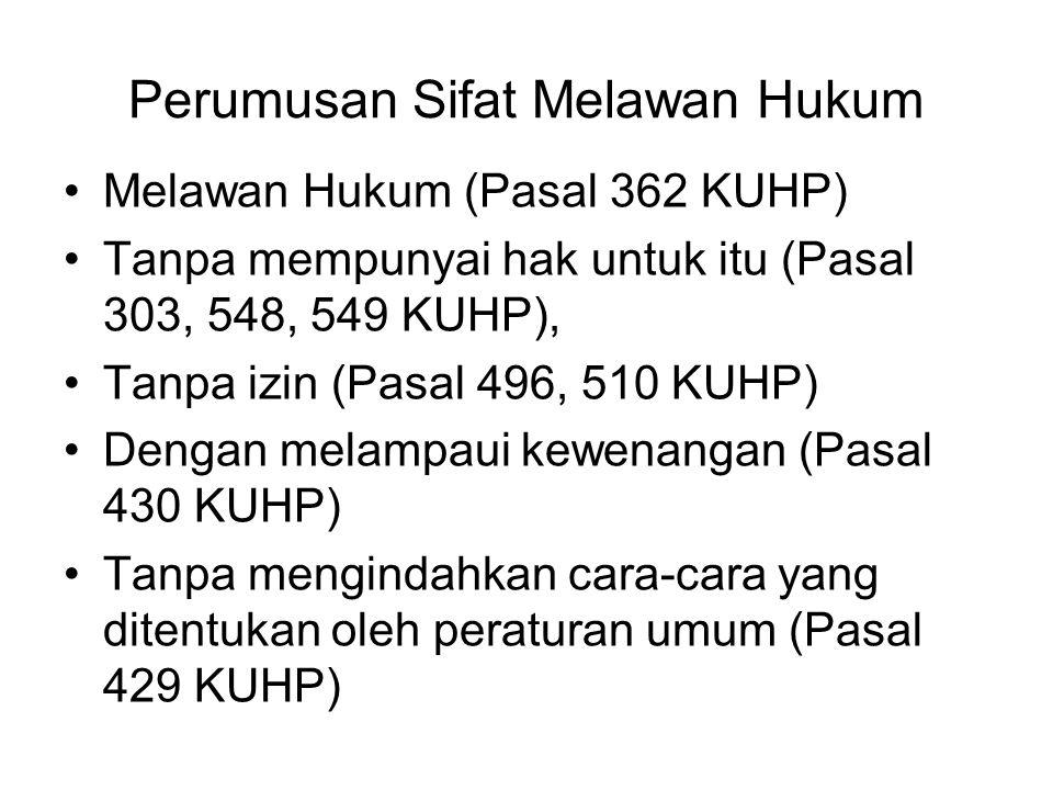 Perumusan Sifat Melawan Hukum Melawan Hukum (Pasal 362 KUHP) Tanpa mempunyai hak untuk itu (Pasal 303, 548, 549 KUHP), Tanpa izin (Pasal 496, 510 KUHP