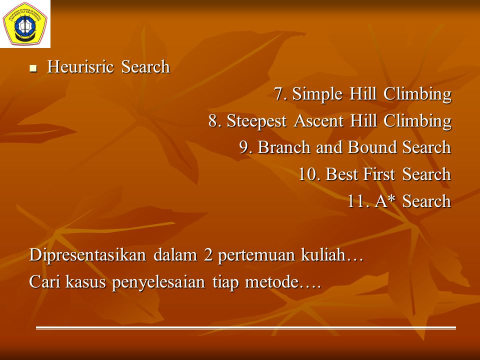 Heurisric Search Heurisric Search 7. Simple Hill Climbing 8. Steepest Ascent Hill Climbing 9. Branch and Bound Search 10. Best First Search 11. A* Sea