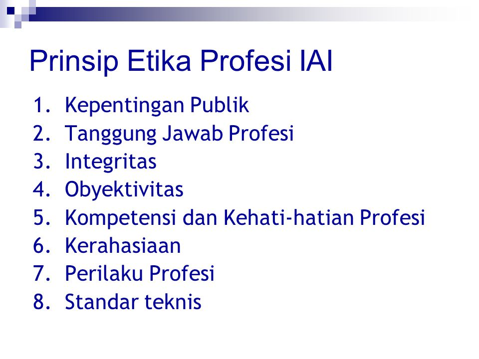 Prinsip Etika Profesi IAI 1.Kepentingan Publik 2.Tanggung Jawab Profesi 3.Integritas 4.Obyektivitas 5.Kompetensi dan Kehati-hatian Profesi 6.Kerahasia