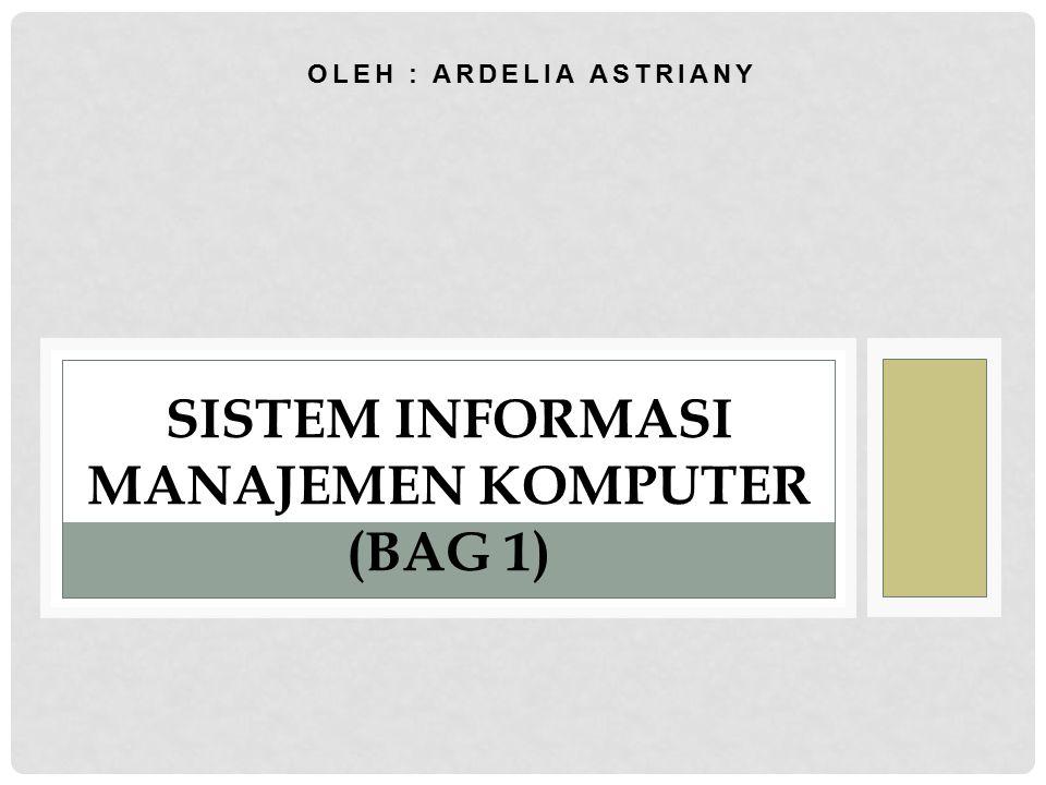 OLEH : ARDELIA ASTRIANY SISTEM INFORMASI MANAJEMEN KOMPUTER (BAG 1)