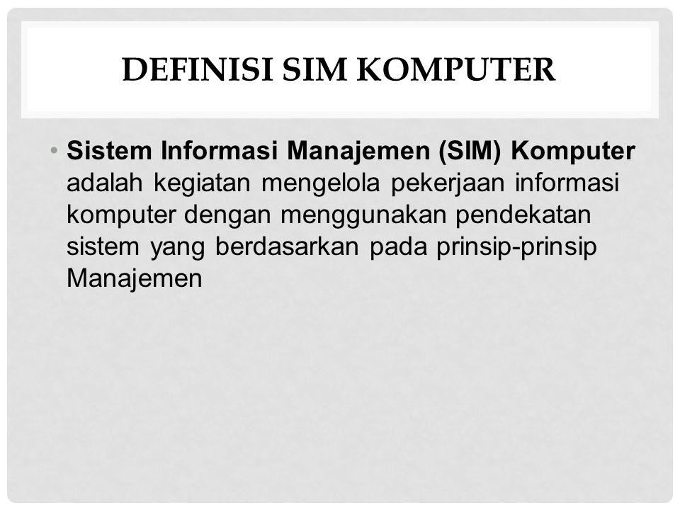 DEFINISI SIM KOMPUTER Sistem Informasi Manajemen (SIM) Komputer adalah kegiatan mengelola pekerjaan informasi komputer dengan menggunakan pendekatan sistem yang berdasarkan pada prinsip-prinsip Manajemen