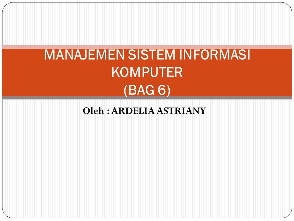 Oleh : ARDELIA ASTRIANY MANAJEMEN SISTEM INFORMASI KOMPUTER (BAG 6)