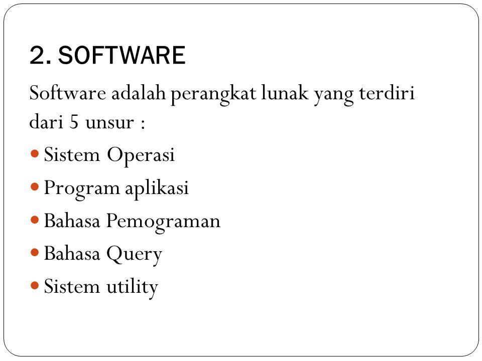 2. SOFTWARE Software adalah perangkat lunak yang terdiri dari 5 unsur : Sistem Operasi Program aplikasi Bahasa Pemograman Bahasa Query Sistem utility