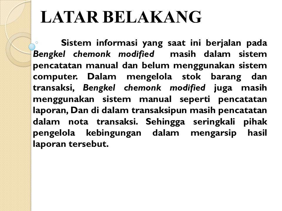 LATAR BELAKANG Sistem informasi yang saat ini berjalan pada Bengkel chemonk modified masih dalam sistem pencatatan manual dan belum menggunakan sistem computer.