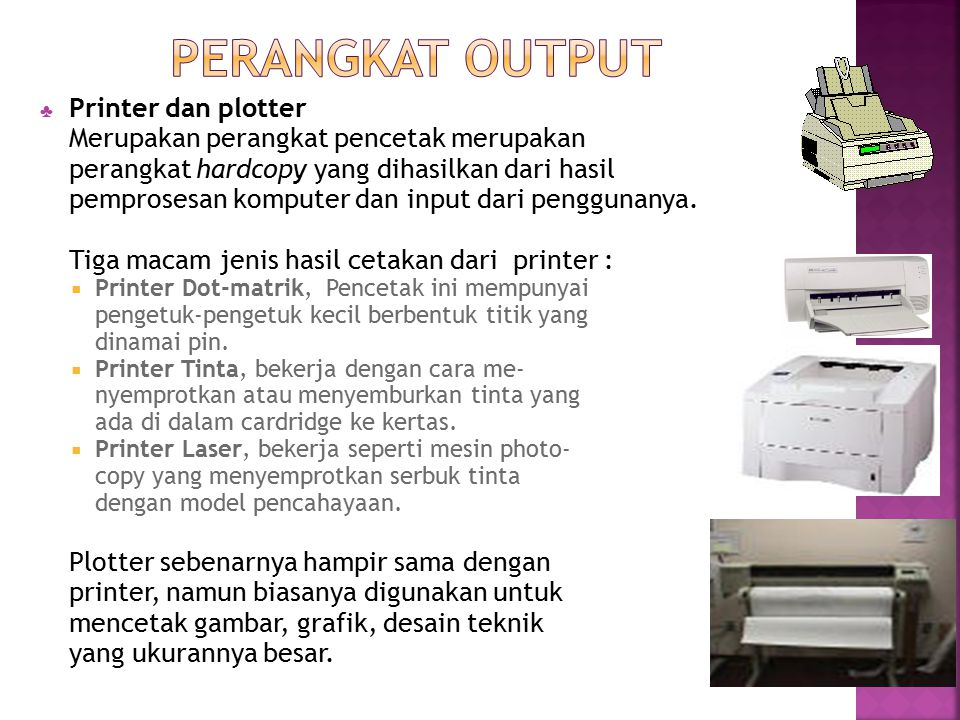 ♣ Printer dan plotter Merupakan perangkat pencetak merupakan perangkat hardcopy yang dihasilkan dari hasil pemprosesan komputer dan input dari penggun