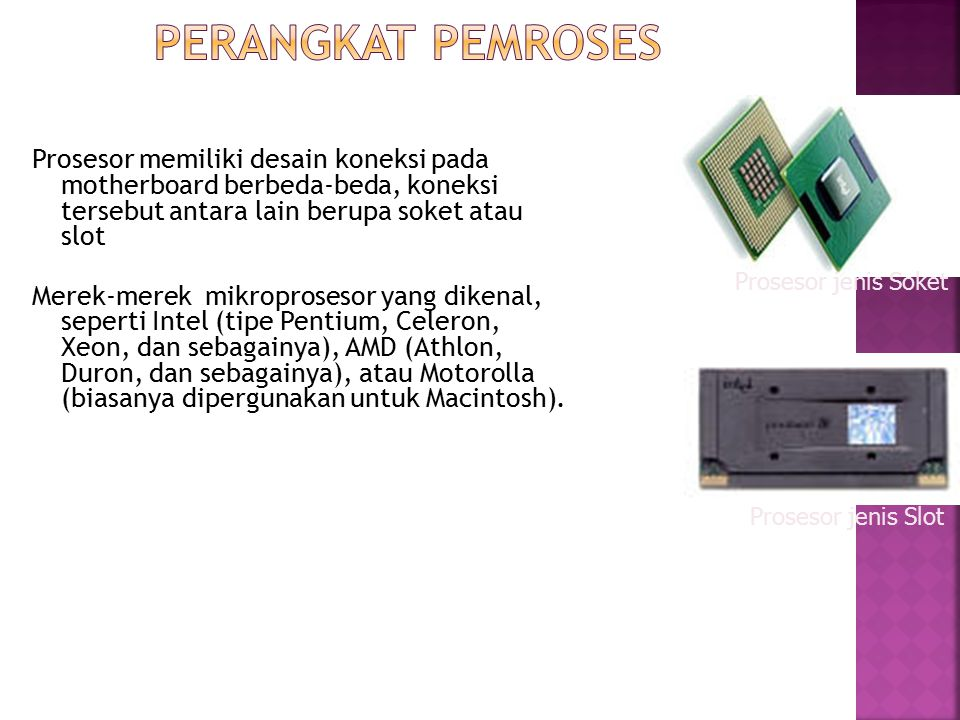Prosesor memiliki desain koneksi pada motherboard berbeda-beda, koneksi tersebut antara lain berupa soket atau slot Merek-merek mikroprosesor yang dik
