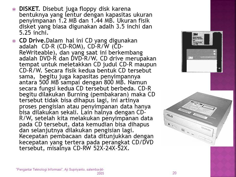  DISKET. Disebut juga floppy disk karena bentuknya yang lentur dengan kapasitas ukuran penyimpanan 1.2 MB dan 1.44 MB. Ukuran fisik disket yang biasa